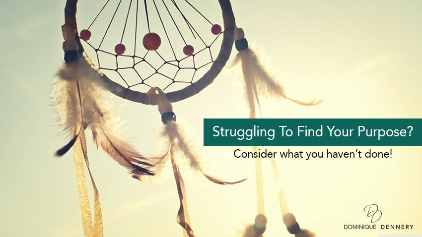 Struggling to find your purpose? Consider what you haven't done!